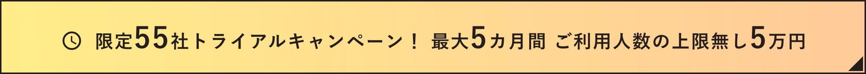 限定55社トライアルキャンペーン! 最大5カ月間 ご利用人数の上限無し5万円
